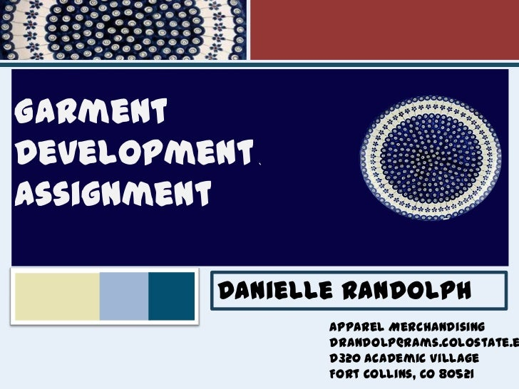 `<br />Garment<br />Development Assignment <br />Danielle Randolph<br />Apparel Merchandising <br />drandolp@rams.colostat...