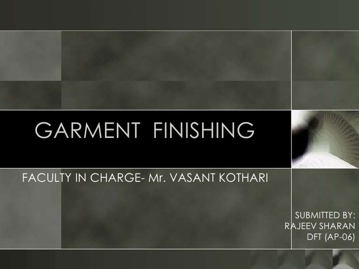 GARMENT FINISHINGFACULTY IN CHARGE- Mr. VASANT KOTHARI                                          SUBMITTED BY:             ...