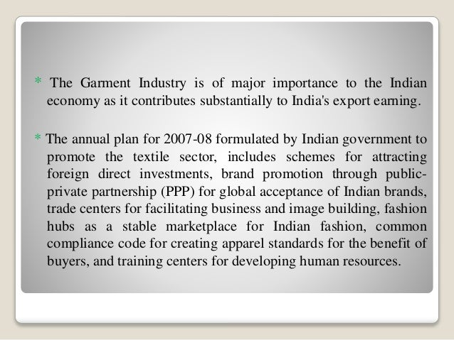 overview of indian garment industry The textile and apparel industry can be broadly divided into two segments - yarn and fibre, and processed fabrics and apparel the domestic textile industry in india is estimated to reach us$ 250 billion by 2019 from us$ 150 billion in november 2017, while cotton production in india is estimated to.