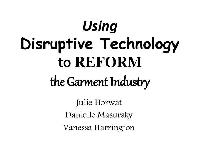 Using Disruptive Technology to REFORM the Garment Industry Julie Horwat Danielle Masursky Vanessa Harrington