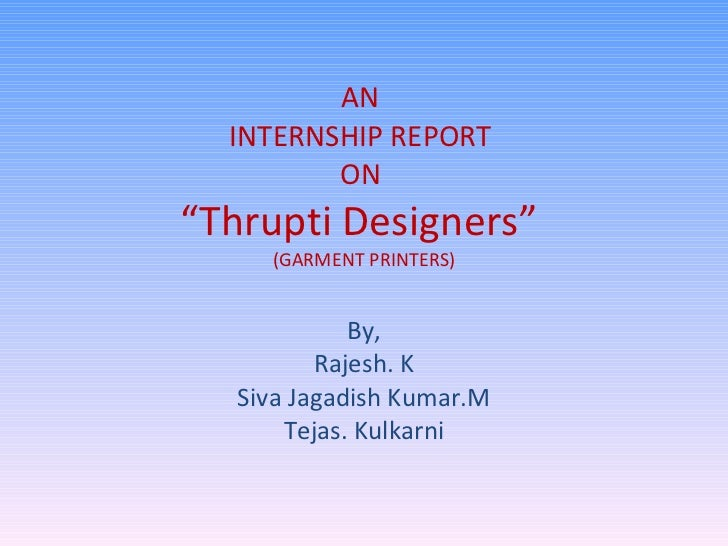 """AN  INTERNSHIP REPORT  ON  """"Thrupti Designers""""  (GARMENT PRINTERS) By, Rajesh. K Siva Jagadish Kumar.M Tejas. Kulkarni"""
