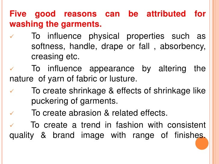 Five good reasons can be attributed forwashing the garments.     To influence physical properties such as      softness, ...