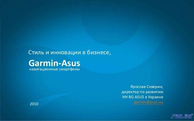 2010 Garmin-Asus Стиль и инновации в бизнесе, навигационные смартфоны Ярослав Северин, директор по развитию HH BG ASUS в У...