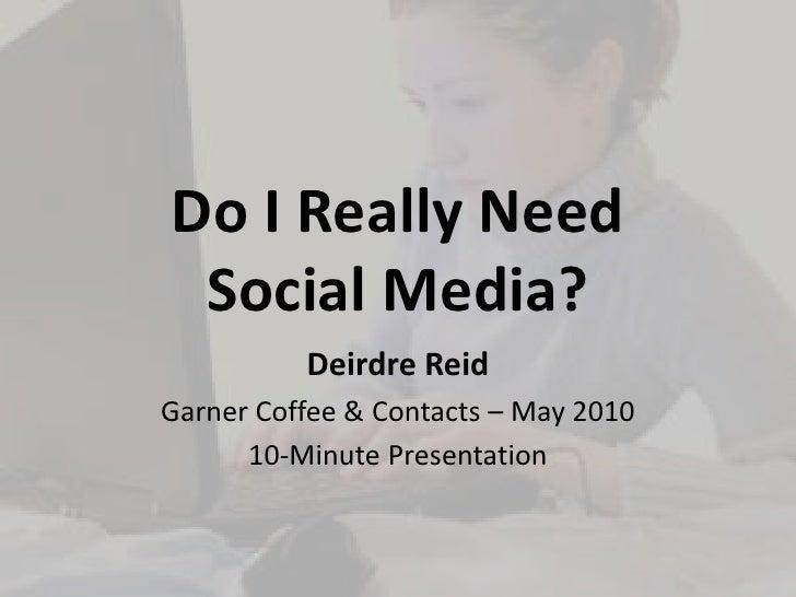 Do I Really NeedSocial Media?<br />Deirdre Reid<br />Garner Coffee & Contacts – May 2010<br />10-Minute Presentation<br />