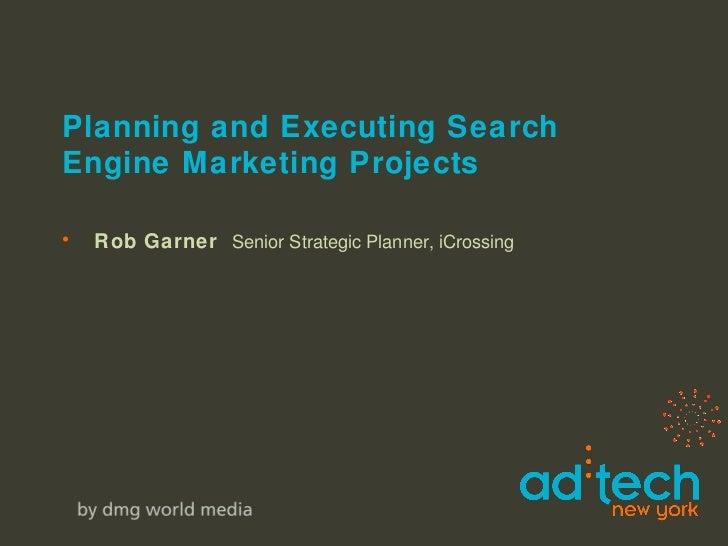 Planning and Executing Search Engine Marketing Projects <ul><li>Rob Garner  Senior Strategic Planner, iCrossing </li></ul>