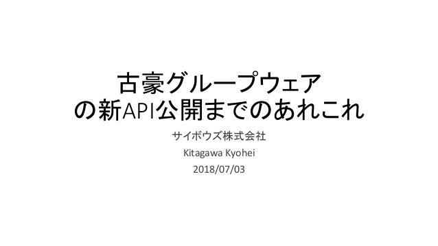 古豪グループウェア の新API公開までのあれこれ サイボウズ株式会社 Kitagawa Kyohei 2018/07/03