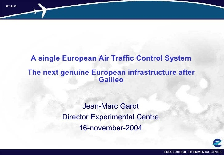 A single European Air Traffic Control System The next genuine European infrastructure after   Galileo Jean-Marc Garot Dire...