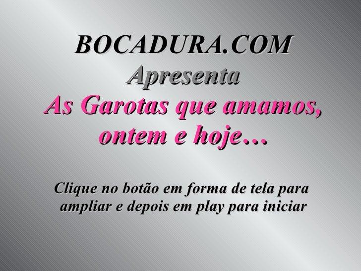 BOCADURA.COM Apresenta As Garotas que amamos, ontem e hoje… Clique no botão em forma de tela para  ampliar e depois em pla...