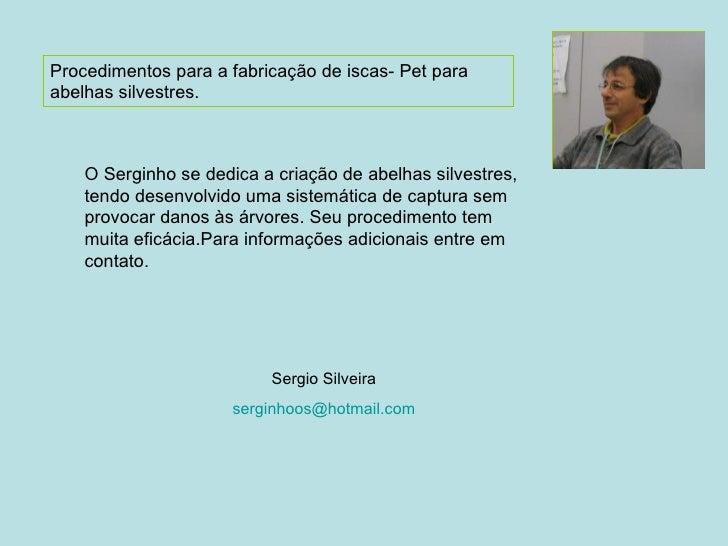 Procedimentos para a fabricação de iscas- Pet para abelhas silvestres. Sergio Silveira [email_address] O Serginho se dedic...