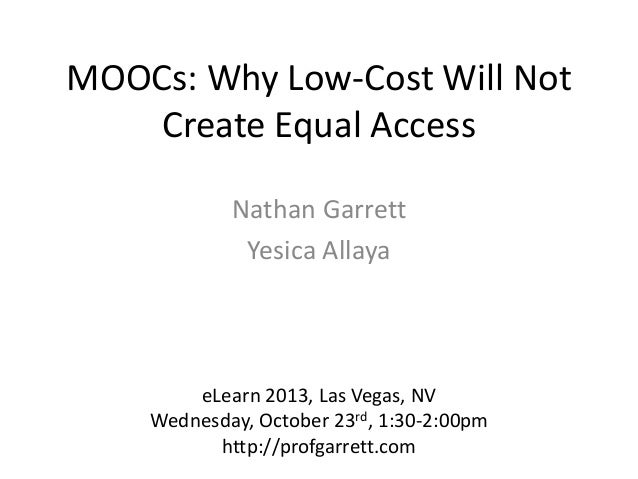 MOOCs: Why Low-Cost Will Not Create Equal Access Nathan Garrett Yesica Allaya  eLearn 2013, Las Vegas, NV Wednesday, Octob...