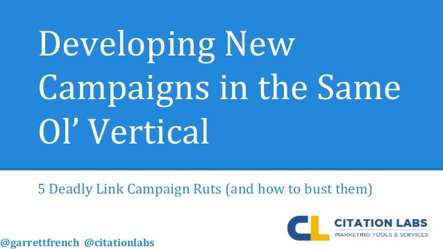Developing New Campaigns in the Same Ol' Vertical 5 Deadly Link Campaign Ruts (and how to bust them) @garrettfrench @citat...