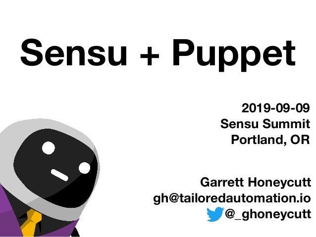 Garrett Honeycutt gh@tailoredautomation.io @_ghoneycutt 2019-09-09 Sensu Summit Portland, OR Sensu + Puppet