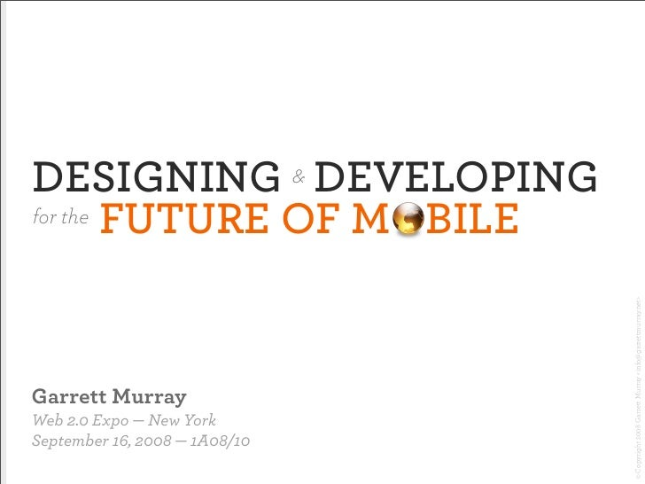 DESIGNING DEVELOPING           & for the FUTURE OF MOBILE                                        © Copyright 2008 Garrett ...