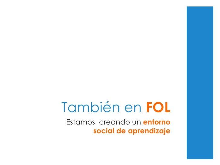 También en  FOL Estamos  creando un  entorno social de aprendizaje