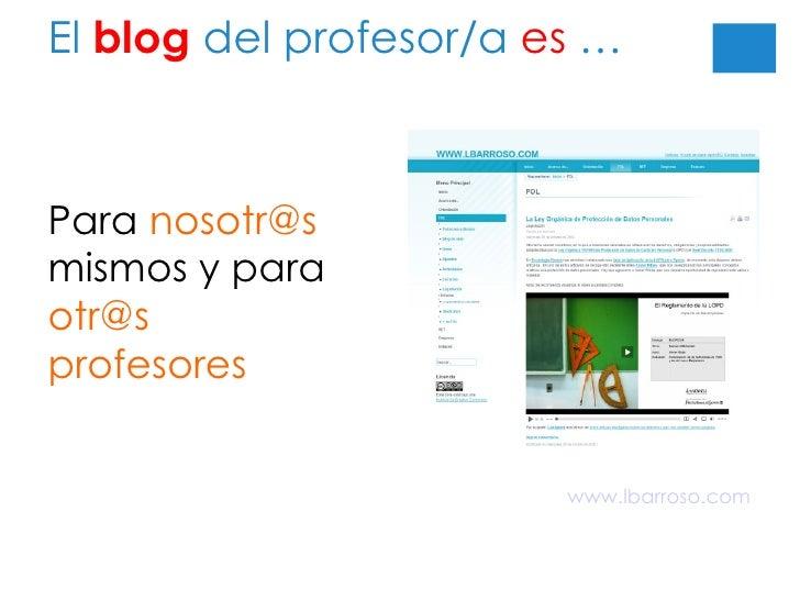 El  blog  del profesor/a  es  … Para  [email_address]  mismos y para  otr@s profesores www.lbarroso.com