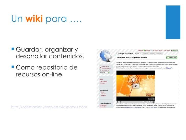 Un  wiki  para …. <ul><li>Guardar, organizar y desarrollar contenidos. </li></ul><ul><li>Como repositorio de recursos on-l...