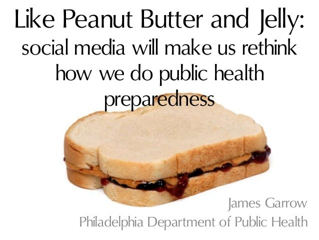 Like Peanut Butter and Jelly:social media will make us rethinkhow we do public healthpreparednessJames GarrowPhiladelphia ...