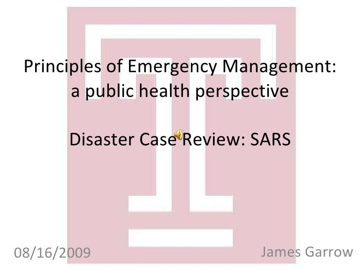 Principles of Emergency Management: a public health perspective Disaster Case Review: SARS James Garrow 08/16/2009