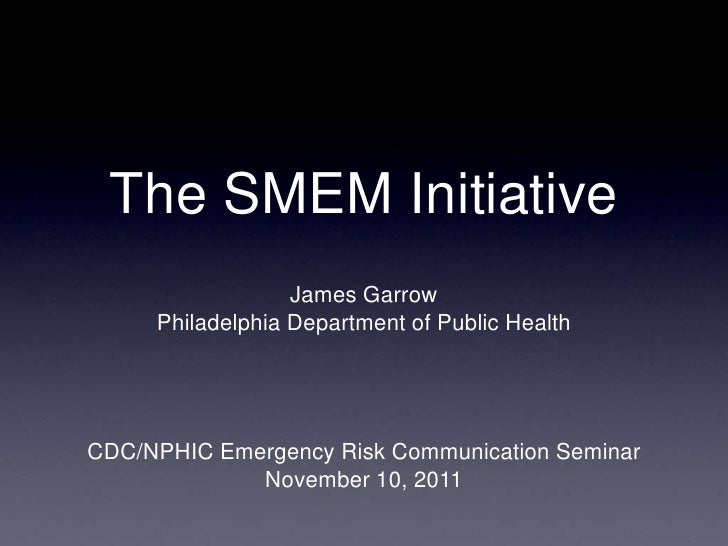 The SMEM Initiative                  James Garrow     Philadelphia Department of Public HealthCDC/NPHIC Emergency Risk Com...