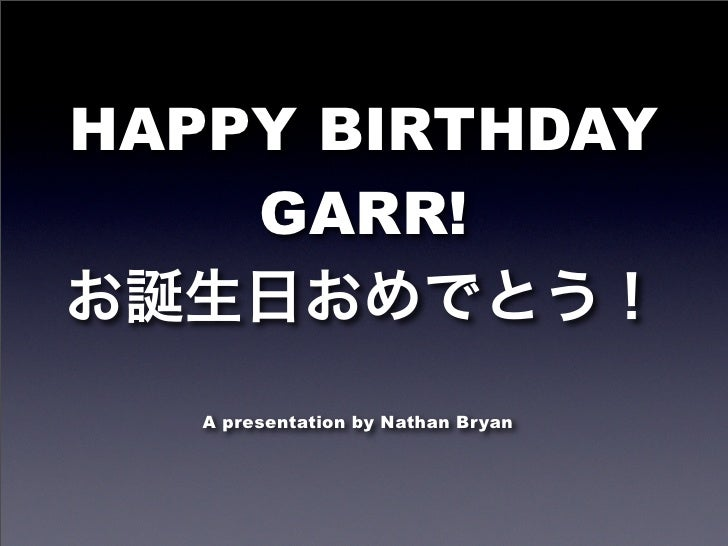 HAPPY BIRTHDAY     GARR!      A presentation by Nathan Bryan