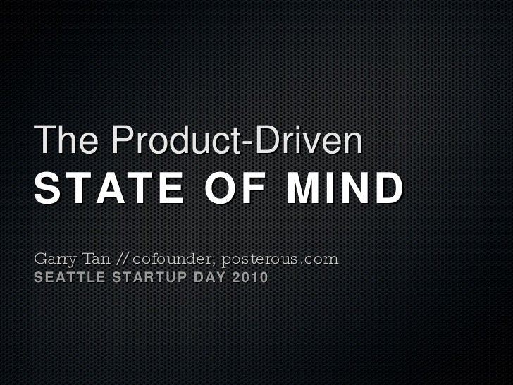 The Product-Driven  STATE OF MIND Garry Tan // cofounder, posterous.com SEATTLE STARTUP DAY 2010