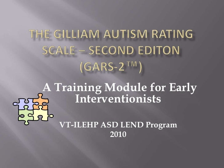 The Gilliam Autism Rating Scale – Second editon        (GARS-2™)<br /> A Training Module for Early Interventionists<br />V...