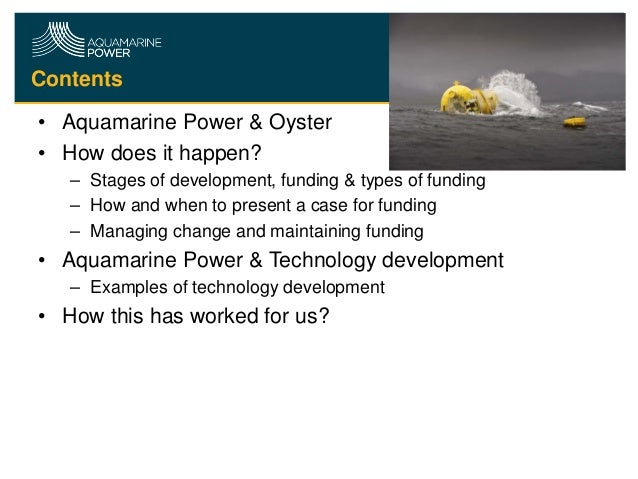 Contents • Aquamarine Power & Oyster • How does it happen? – Stages of development, funding & types of funding – How and w...