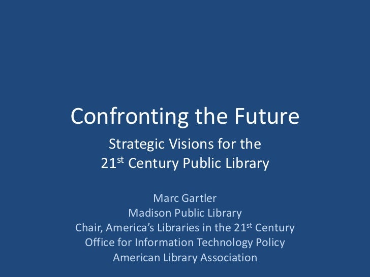 Confronting the Future <br />Strategic Visions for the <br />21st Century Public Library<br />Marc Gartler<br />Madison Pu...