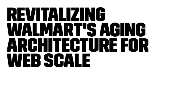 Revitalizing Walmart'sAging Architecture for Web Scale
