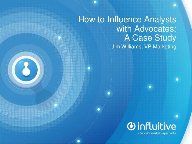 How to Influence Analysts with Advocates: A Case Study Jim Williams, VP Marketing