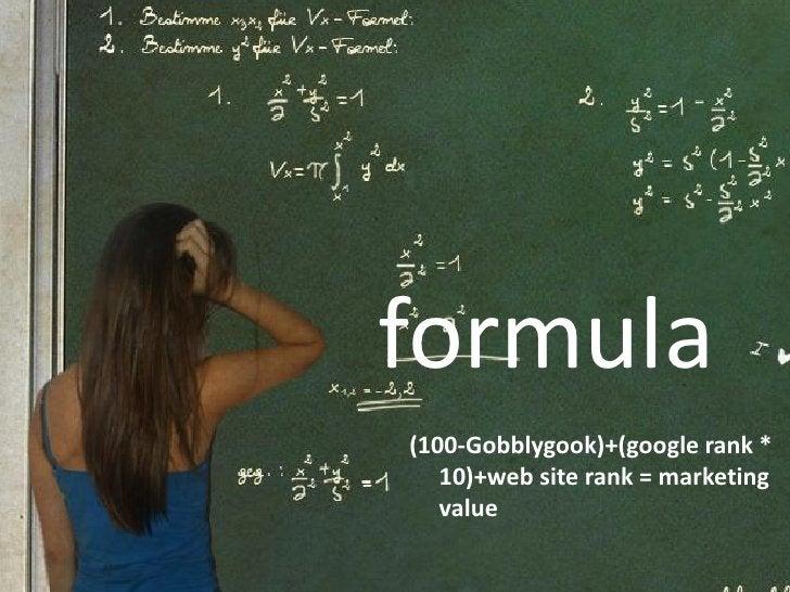 formula (100-Gobblygook)+(google rank *    10)+web site rank = marketing    value
