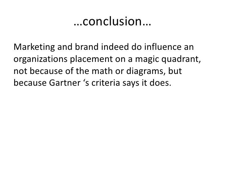 …conclusion… Marketing and brand indeed do influence an organizations placement on a magic quadrant, not because of the ma...
