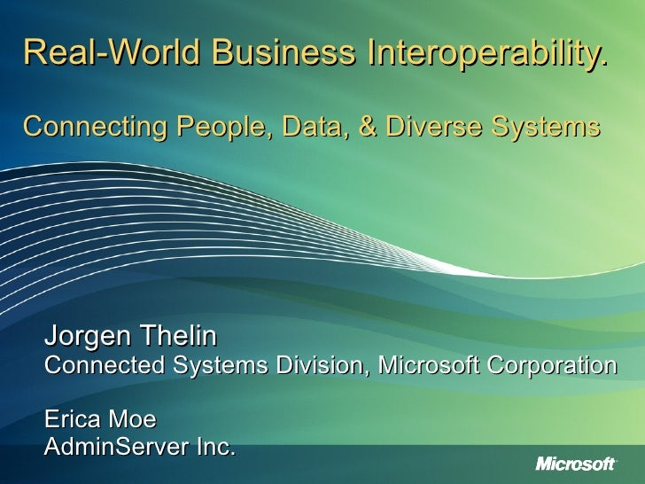 Real-World Business Interoperability.  Connecting People, Data, & Diverse Systems Jorgen Thelin Connected Systems Division...