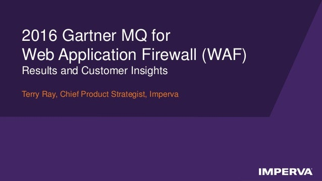 © 2016 Imperva, Inc. All rights reserved. 2016 Gartner MQ for Web Application Firewall (WAF) Results and Customer Insights...