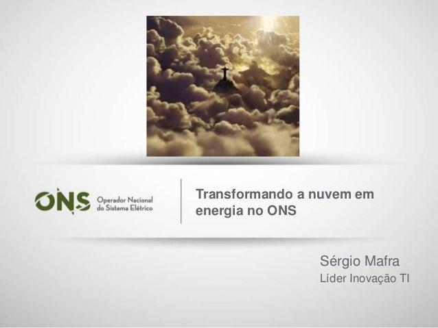 1 Transformando a nuvem em energia no ONS Sérgio Mafra Líder Inovação TI
