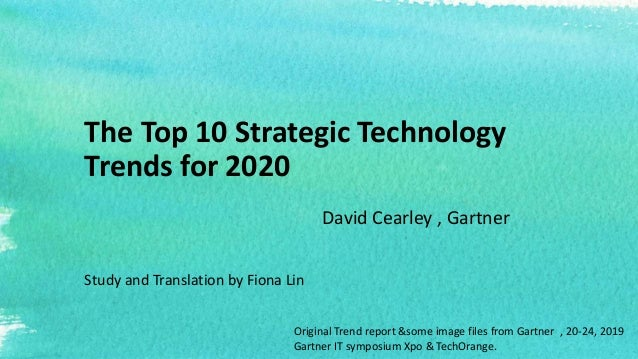 The Top 10 Strategic Technology Trends for 2020 David Cearley , Gartner Study and Translation by Fiona Lin Original Trend ...