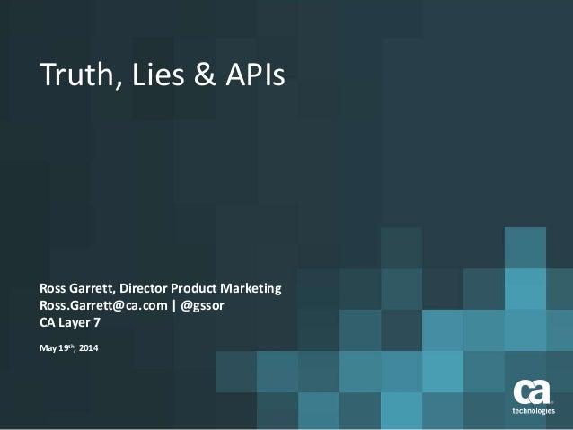 Truth, Lies & APIs Ross Garrett, Director Product Marketing Ross.Garrett@ca.com | @gssor CA Layer 7 May 19th, 2014