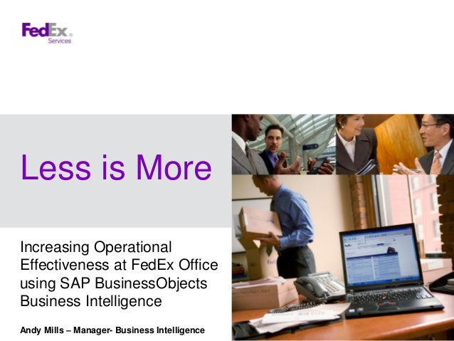 Less is MoreIncreasing OperationalEffectiveness at FedEx Officeusing SAP BusinessObjectsBusiness IntelligenceAndy Mills – ...