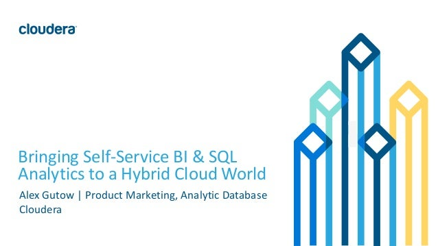 1© Cloudera, Inc. All rights reserved. Bringing Self-Service BI & SQL Analytics to a Hybrid Cloud World Alex Gutow | Produ...