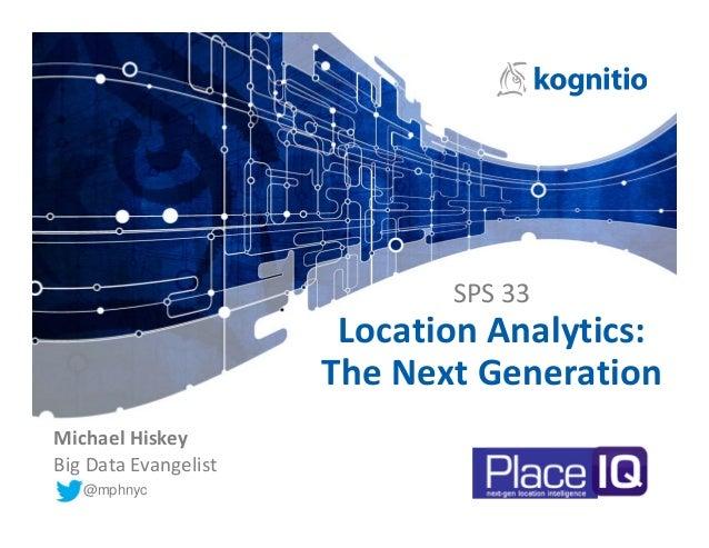 SPS33 LocationAnalytics: TheNextGeneration @mphnyc MichaelHiskey BigDataEvangelist