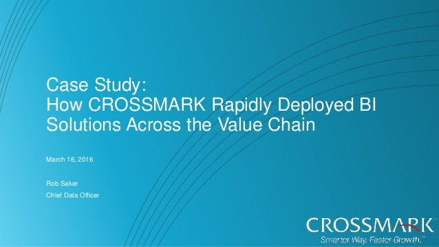 Case Study: How CROSSMARK Rapidly Deployed BI Solutions Across the Value Chain March 16, 2016 Rob Saker Chief Data Officer