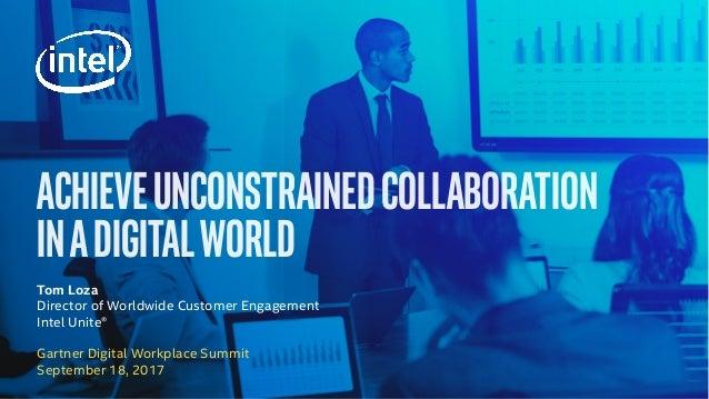 ACHIEVEUNCONSTRAINEDCOLLABORATION INADIGITALWORLD Gartner Digital Workplace Summit September 18, 2017 Tom Loza Director of...