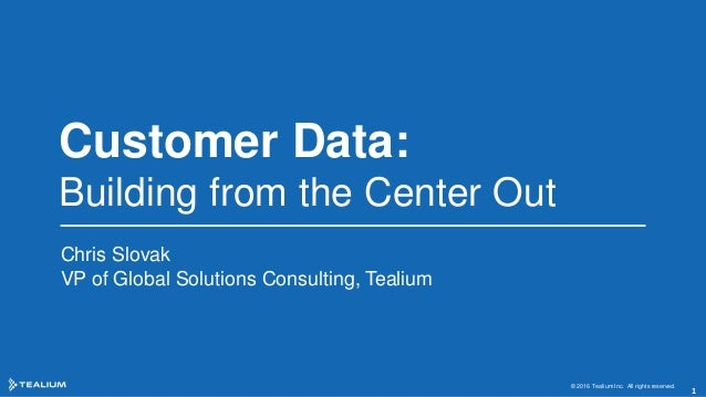 Customer Data: Building from the Center Out Chris Slovak VP of Global Solutions Consulting, Tealium © 2016 Tealium Inc. Al...
