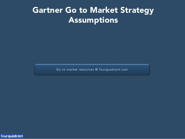Go to market resources @ fourquadrant.com Gartner Go to Market Strategy Assumptions