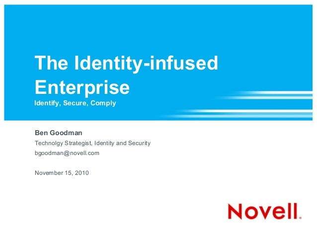 The Identity-infused Enterprise Identify, Secure, Comply Ben Goodman Technolgy Strategist, Identity and Security bgoodman@...