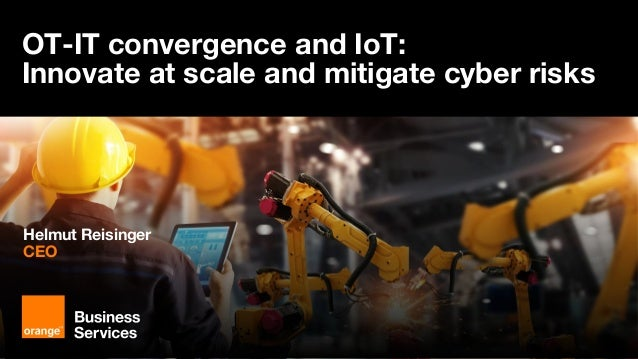 OT-IT convergence and IoT: innovate at scale and mitigate cyber risks