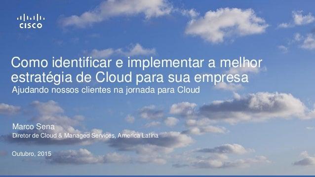 Como identificar e implementar a melhor estratégia de Cloud para sua empresa Marco Sena Diretor de Cloud & Managed Service...