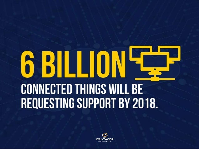 6 Billion connected things will be requesting support by 2018.
