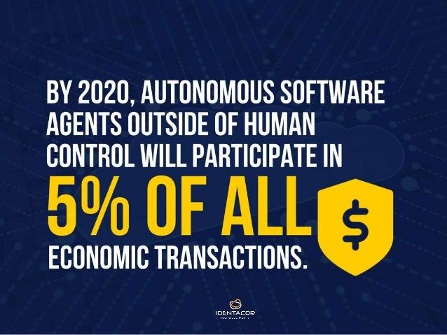 By 2020, autonomous software agents outside of human control will participate in 5% of all economic transactions.