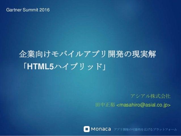 アプリ開発の可能性を広げるプラットフォーム 企業向けモバイルアプリ開発の現実解 「HTML5ハイブリッド」 アシアル株式会社 田中正裕 <masahiro@asial.co.jp> Gartner Summit 2016